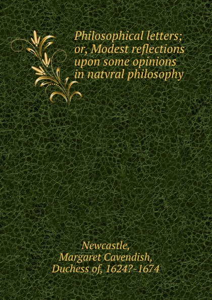 Margaret Cavendish Newcastle Philosophical letters; or, Modest reflections upon some opinions in natvral philosophy philosophical reflections