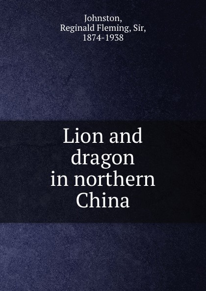 Reginald Fleming Johnston Lion and dragon in northern China reginald fleming johnston twilight in the forbidden city illustrated and revised 4th edition
