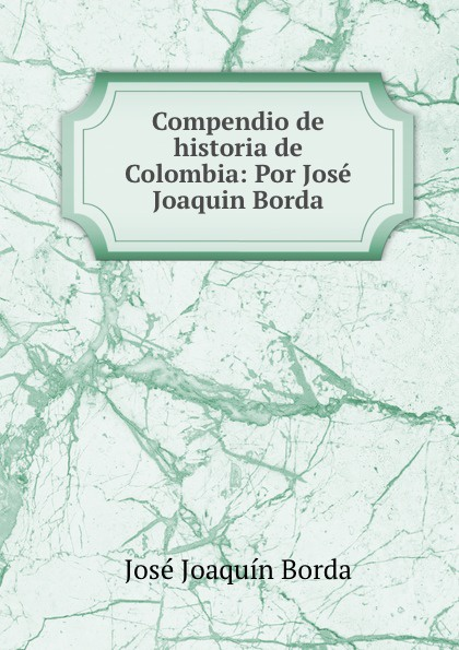 José Joaquín Borda Compendio de historia de Colombia: Por Jose Joaquin Borda josé joaquín borda historia de la compania de jesus en la nueva granada vol 1 classic reprint