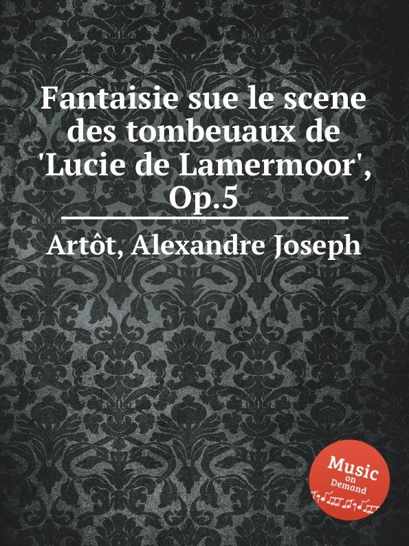 A.J. Artôt Fantaisie sue le scene des tombeuaux de .Lucie de Lamermoor., Op.5 a j artôt grande fantaisie de concert op 16