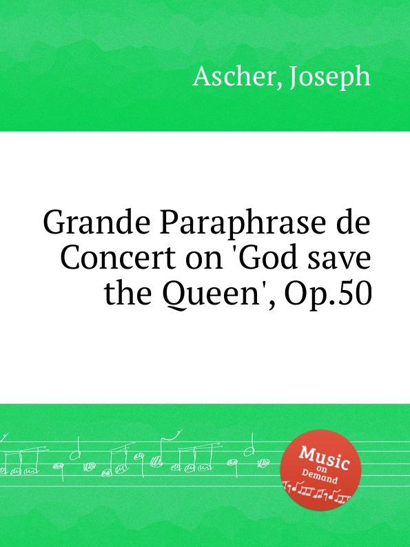 J. Ascher Grande Paraphrase de Concert on .God save the Queen., Op.50 j rive king paraphrase de concert on bizet s carmen