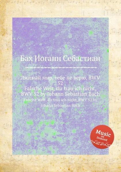 И. С. Бах Лживый мир, тебе не верю, BWV 52