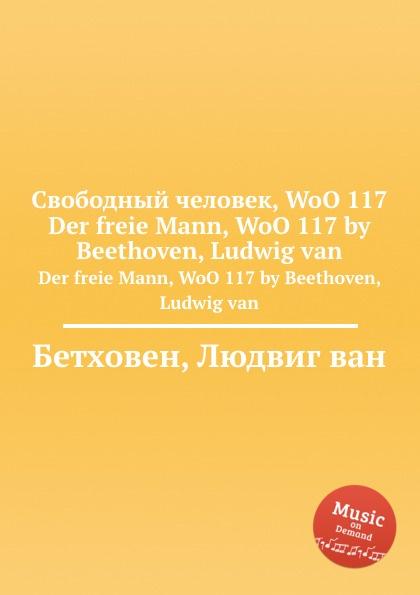 Л. В. Бетховен Свободный человек, WoO 117 л в бетховен рондо woo 49