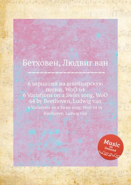 Л. В. Бетховен 6 вариаций на швейцарскую песню, WoO 64 л в бетховен плач лютни woo 135