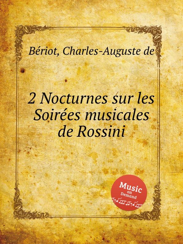 C.-A. de Bériot 2 Nocturnes sur les Soirees musicales de Rossini c a de bériot grand duo sur les jolis motifs du barbier de seville op 56