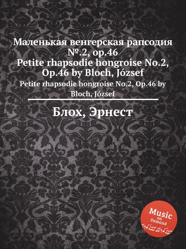 Д. Блох Маленькая венгерская рапсодия ..2, op.46. Petite rhapsodie hongroise No.2, Op.46 by Bloch, Jozsef д блох сюита для струнного оркестра op 6 suite for string orchestra op 6 by bloch jozsef