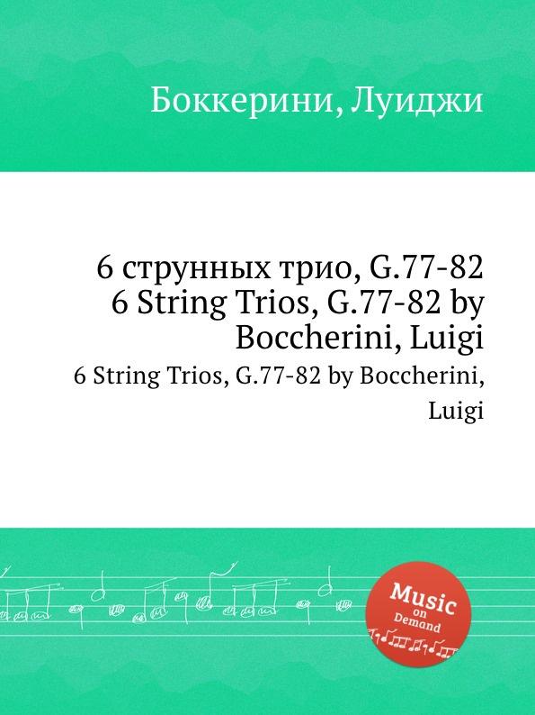 Л. Бочерини 6 струнных трио, G.77-82. 6 String Trios, G.77-82 л бочерини 6 струнных квартетов g 159 164 6 string quartets g 159 164