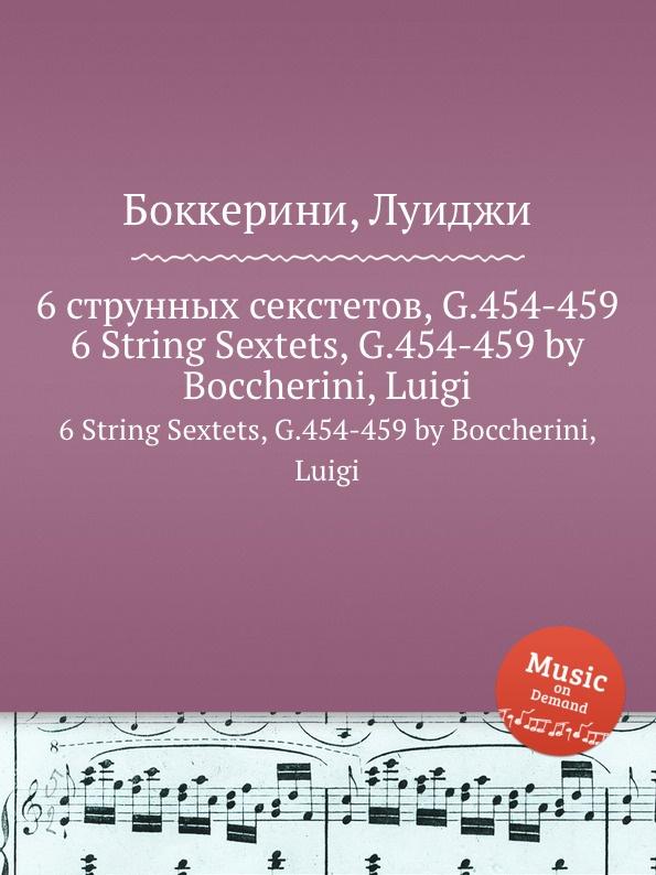 Л. Бочерини 6 струнных секстетов, G.454-459. 6 String Sextets, G.454-459 л бочерини 6 струнных квартетов g 159 164 6 string quartets g 159 164