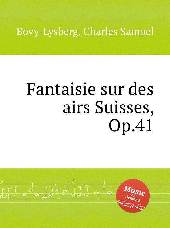 Ch. S. Bovy-Lysberg Fantaisie sur des airs Suisses, Op.41 ch s bovy lysberg valse brillante op 48
