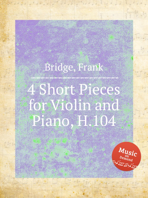 F. Bridge 4 Short Pieces for Violin and Piano, H.104 h hopekirk 3 pieces for piano