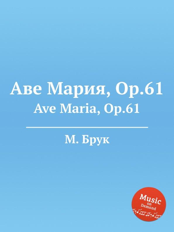 М. Брук Аве Мария, Op.61. Ave Maria, Op.61 l luzzi ave maria op 80