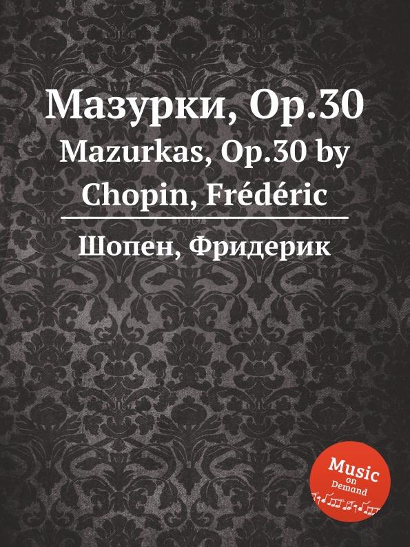 Ф. Шопен Мазурки, Op.30. Mazurkas, Op.30 ф шопен мазурки op 41 mazurkas op 41