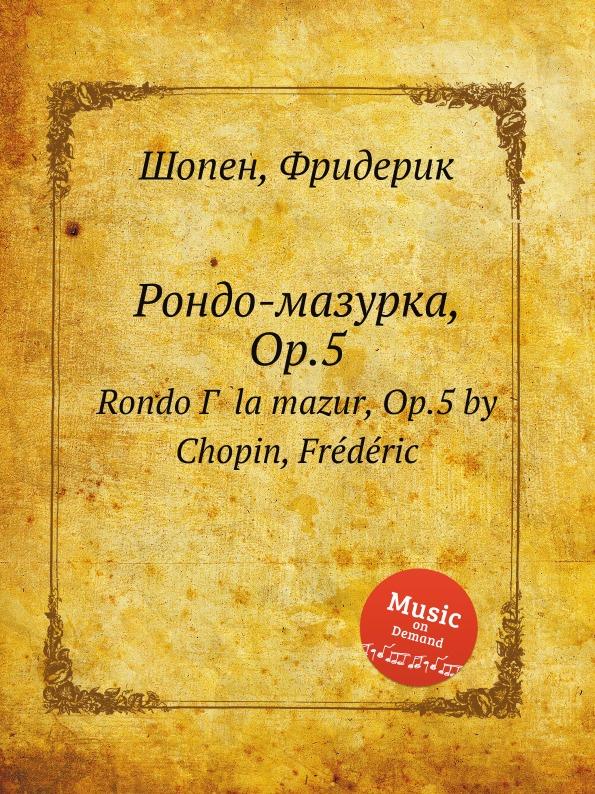 Ф. Шопен Рондо-мазурка, Op.5 ф шопен мазурки op 68 mazurkas op 68