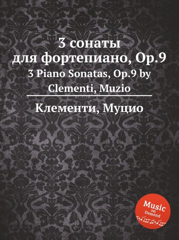 М. Клементи 3 сонаты для фортепиано, Op.9. 3 Piano Sonatas, Op.9 j s schröter 3 sonatas op 9