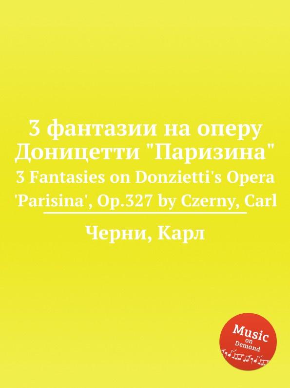 К. Черни 3 фантазии на оперу Доницетти Паризина. 3 Fantasies on Donzietti's Opera 'Parisina', Op.327 к черни 3 фантазии на оперу доницетти паризина 3 fantasies on donzietti s opera parisina op 327