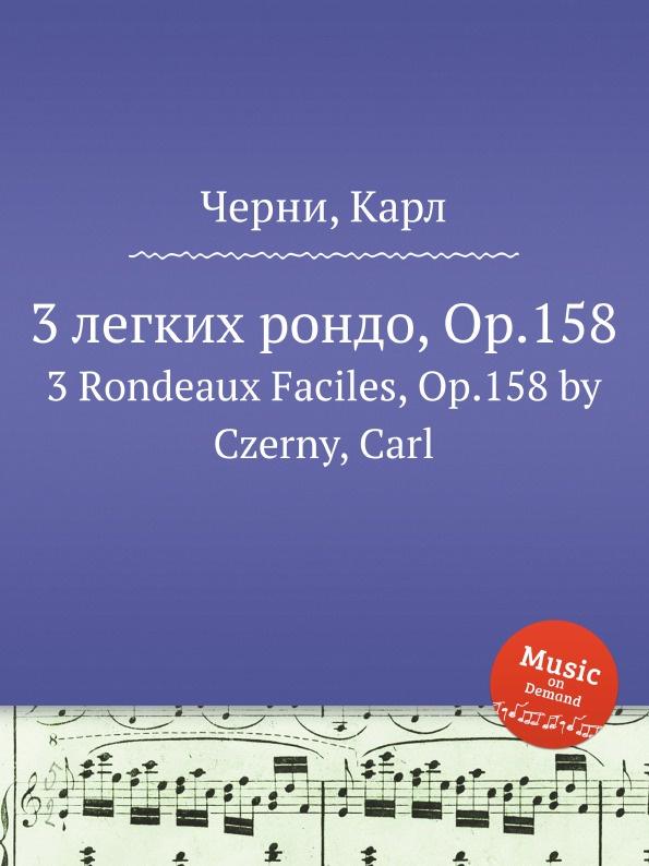 К. Черни 3 легких рондо, Op.158. 3 Rondeaux Faciles, Op.158 к черни 3 фантазии на оперу доницетти паризина 3 fantasies on donzietti s opera parisina op 327