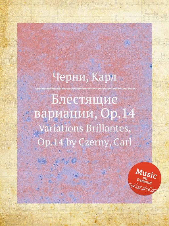 К. Черни Блестящие вариации, Op.14. Variations Brillantes, Op.14 t täglichsbeck variations brillantes op 17