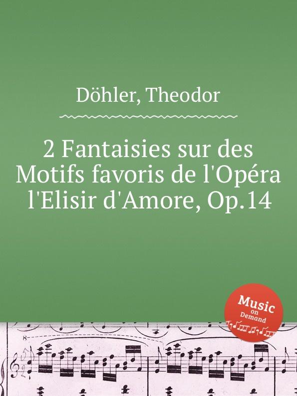 Th. Döhler 2 Fantaisies sur des Motifs favoris de l'Opera l'Elisir d'Amore, Op.14 m carcassi mosaique sur les motifs favoris de l opera le domino noir op 67
