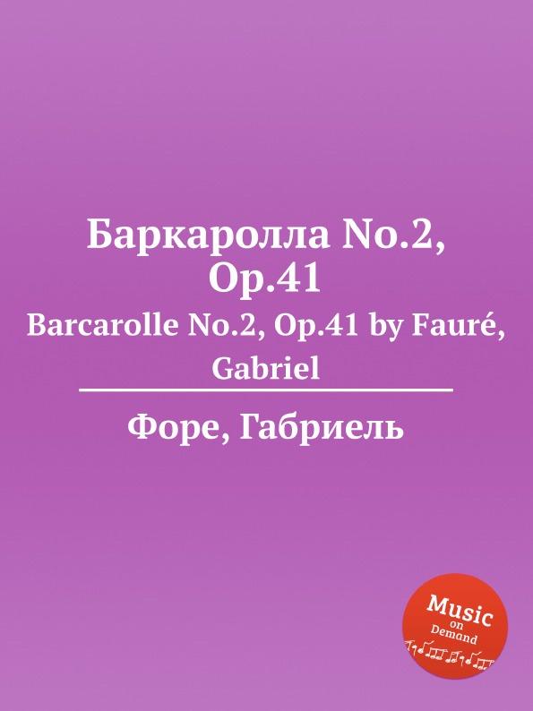 Г. Форе Баркаролла No.2, Op.41. Barcarolle No.2, Op.41 г форе баркаролла no 8 op 96 barcarolle no 8 op 96