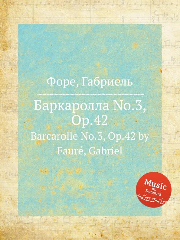 Г. Форе Баркаролла No.3, Op.42. Barcarolle No.3, Op.42 г форе баркаролла no 8 op 96 barcarolle no 8 op 96