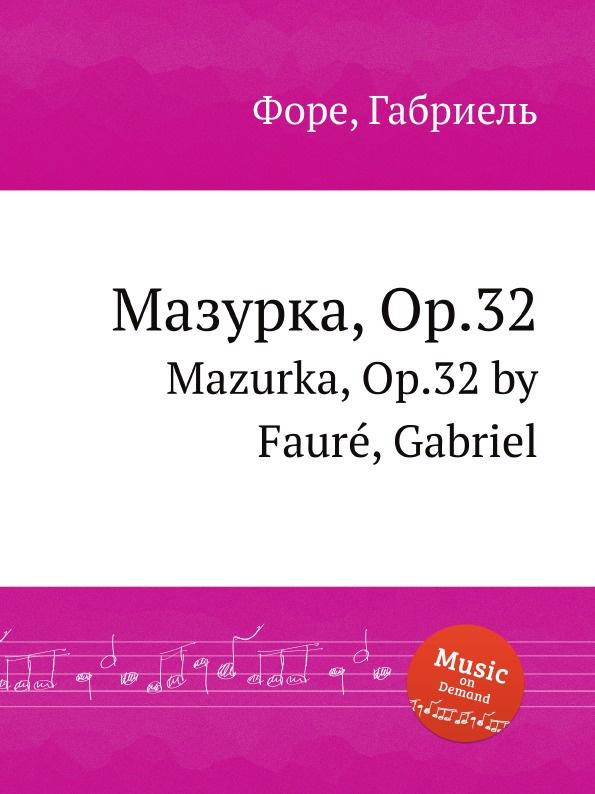 Г. Форе Мазурка, Op.32. Mazurka, Op.32 цена и фото