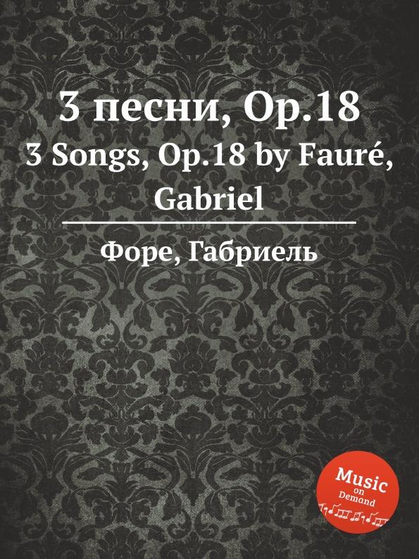 Г. Форе 3 песни, Op.18. 3 Songs, Op.18 е елгар 3 песни op 16 3 songs op 16