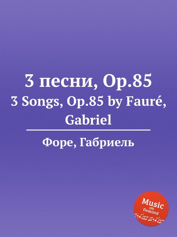 Г. Форе 3 песни, Op.85. 3 Songs, Op.85 е елгар 3 песни op 16 3 songs op 16