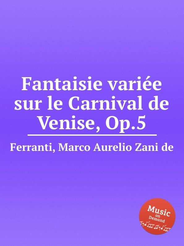 M.A.Z. de Ferranti Fantaisie variee sur le Carnival de Venise, Op.5 m carcassi fantaisie sur les motifs du serment op 45