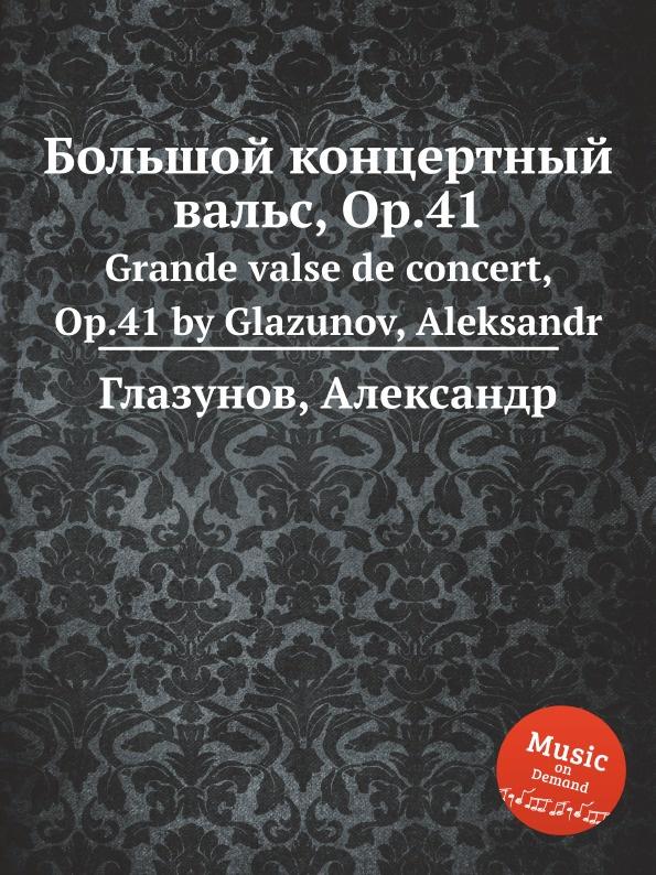 А. Глазунов Большой концертный вальс, Op.41. Grande valse de concert, Op.41 by Glazunov, Aleksandr h panofka grande valse de bravoure op 40