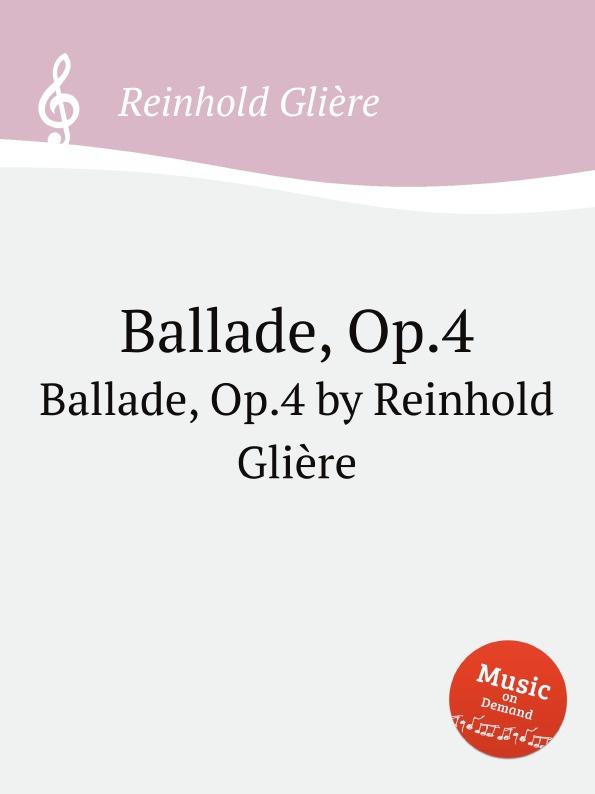 Р. Глиэра Баллада, Op.4. Ballade, Op.4 by Reinhold Gliere р глиэра 3 мазурки op 29 3 mazurkas op 29 by reinhold gliere