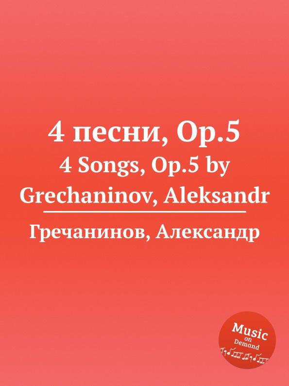 А. Гречанинов 4 песни, Op.5. 4 Songs, Op.5 а гречанинов ноктюрн op 86a nocturne op 86a by grechaninov aleksandr