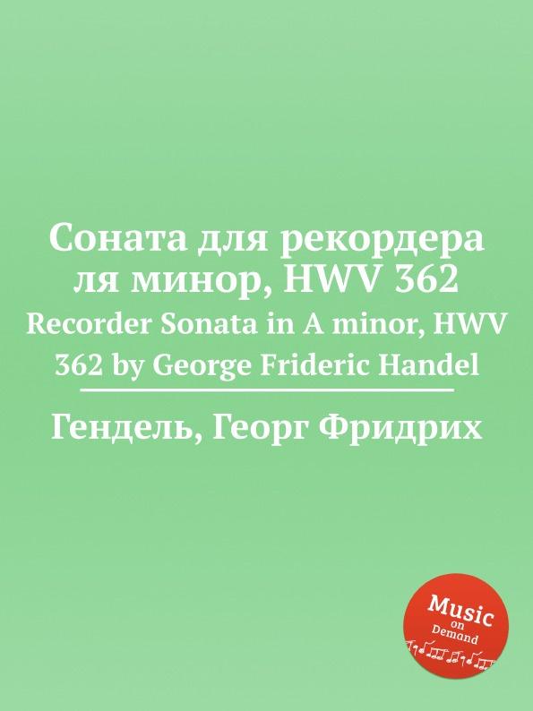 Г. Ф. Хенделл Соната для рекордера ля минор, HWV 362 г ф хенделл соната для виолы да гамба и клавесина