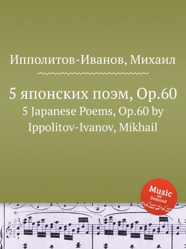 М. Ипполитов-Иванов 5 японских поэм, ор.60 михаил михайлович ипполитов иванов пять японских стихотворений