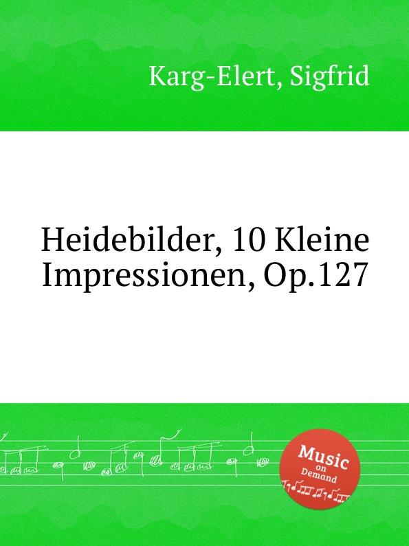 S. Karg-Elert Heidebilder, 10 Kleine Impressionen, Op.127 s karg elert sonatina op 74