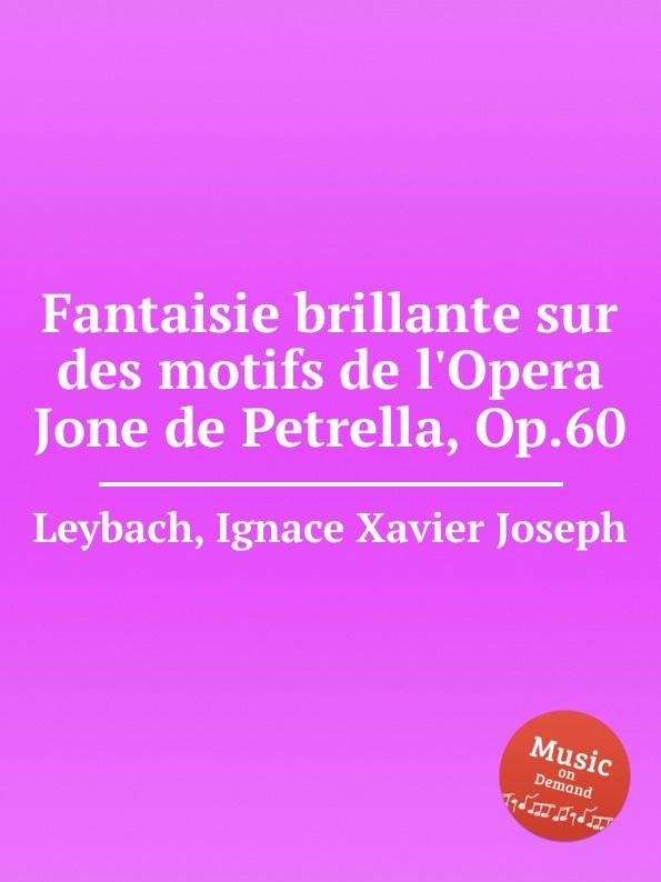 I.X. Leybach Fantaisie brillante sur des motifs de l.Opera Jone de Petrella, Op.60 th döhler petite fantaisie sur deux motifs de norma op 40