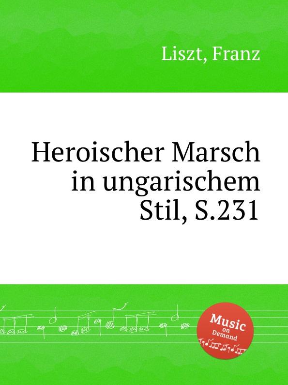 Ф. Лист Героический марш в венгерском стиле, S.231 ф лист скерцо и марш s 177