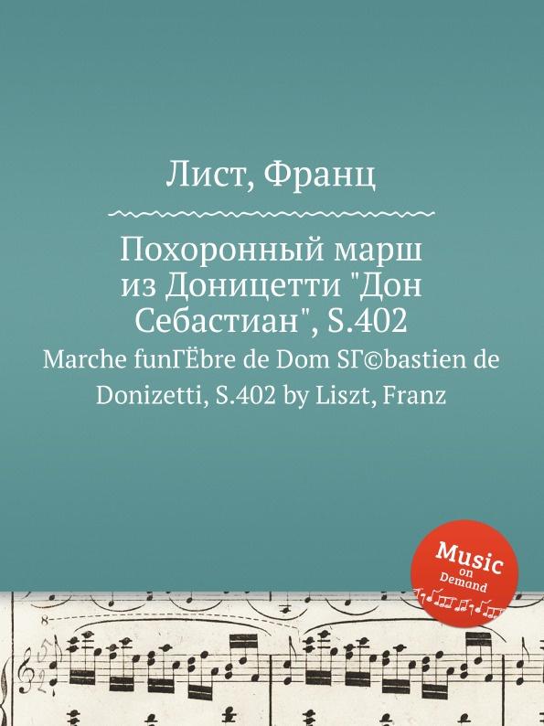 Ф. Лист Похоронный марш из Доницетти Дон Себастиан, S.402 ф лист скерцо и марш s 177