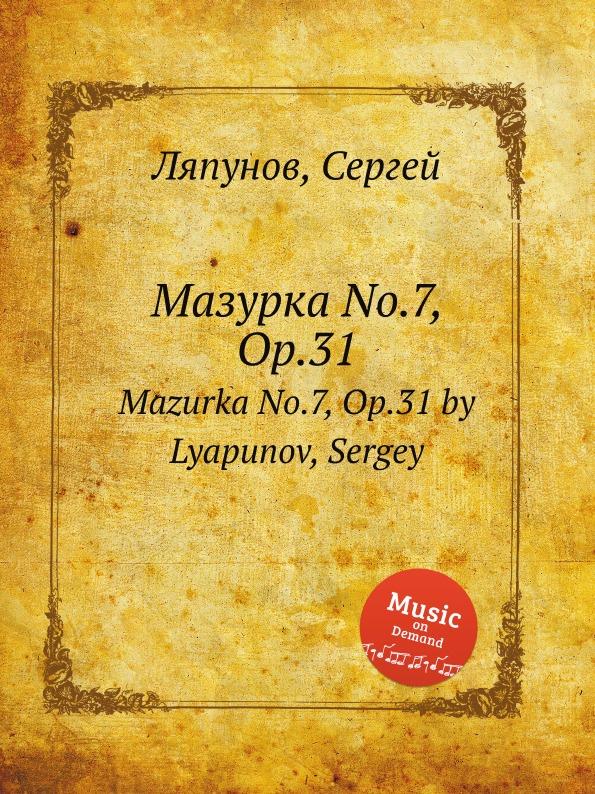 С. Ляпунов Мазурка No.7, Op.31. Mazurka No.7, Op.31 by Lyapunov, Sergey цена и фото