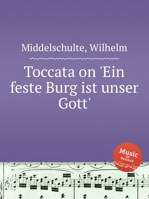 W. Middelschulte Toccata on .Ein feste Burg ist unser Gott. t mohr toccata grosser gott wir loben dich