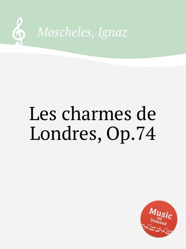 I. Moscheles Les charmes de Londres, Op.74 i moscheles les charmes de paris op 54