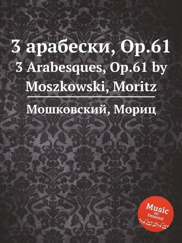 М. Московский 3 арабески, Op.61. 3 Arabesques, Op.61 м московский 3 арабески op 61 3 arabesques op 61