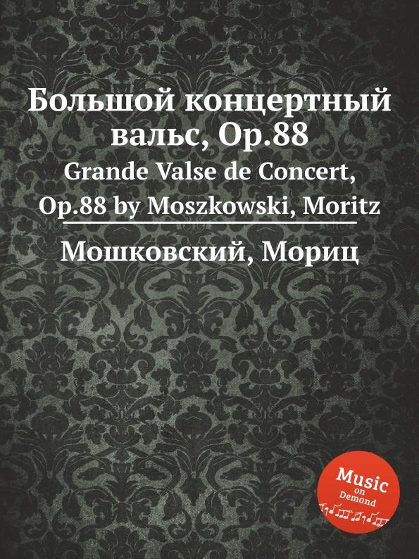 М. Московский Большой концертный вальс, Op.88. Grande Valse de Concert, Op.88 by Moszkowski, Moritz h panofka grande valse de bravoure op 40