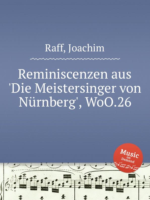J. Raff Reminiscenzen aus .Die Meistersinger von Nurnberg., WoO.26 hugo dinger die meistersinger von nurnberg eine studie