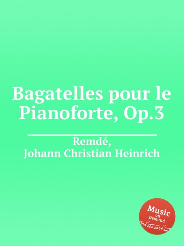 J.C.H. Remdе Bagatelles pour le Pianoforte, Op.3