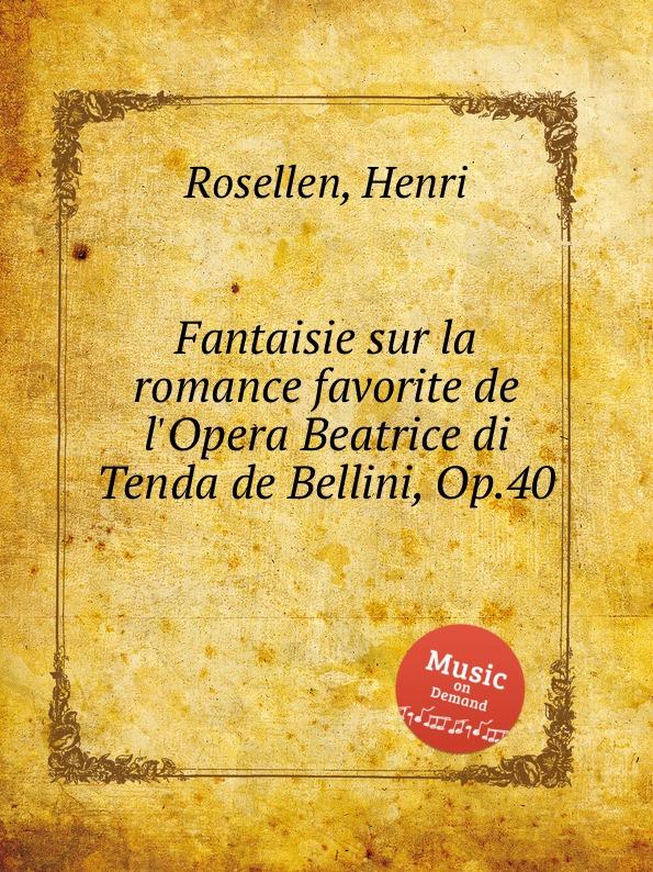 H. Rosellen Fantaisie sur la romance favorite de l.Opera Beatrice di Tenda de Bellini, Op.40 h rosellen reverie no 2 souvenir de bal