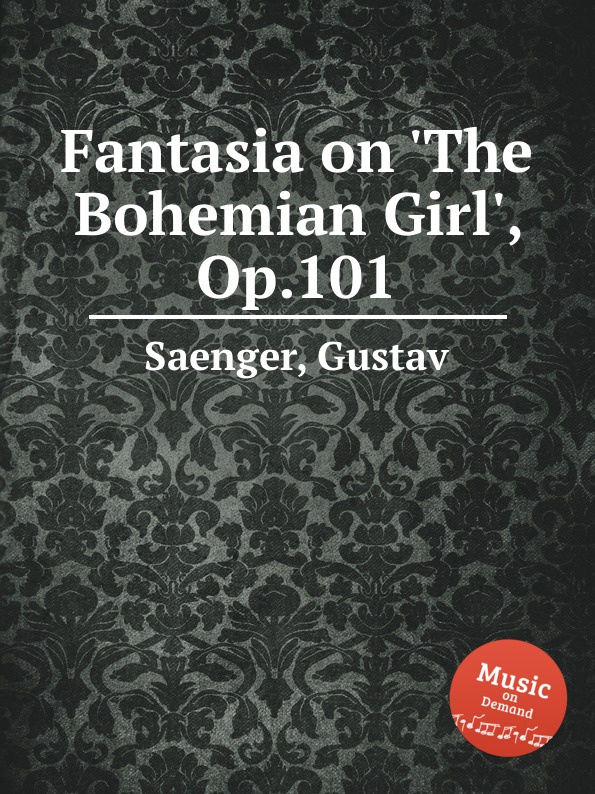 G. Saenger Fantasia on .The Bohemian Girl., Op.101 g saenger fantasias and paraphrases on popular folksongs and airs op 109
