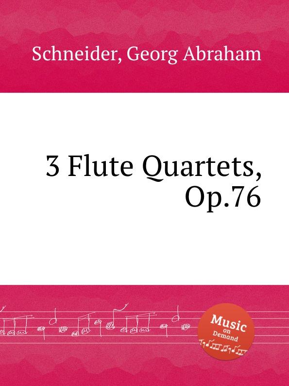 G.A. Schneider 3 Flute Quartets, Op.76 j schmitt 6 flute quartets op 10