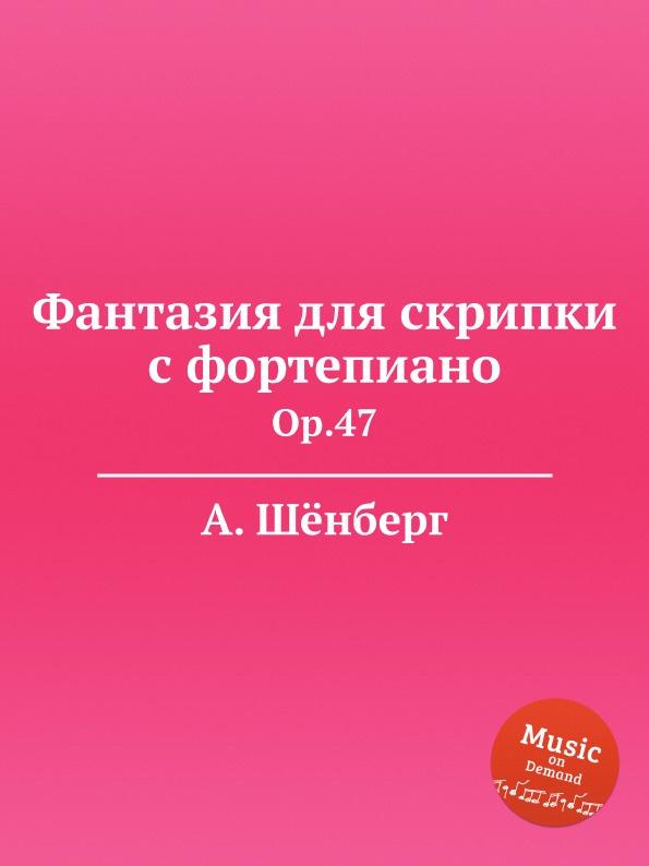 А. Шёнберг Фантазия для скрипки с фортепиано. Op.47 а шёнберг 6 песен op 3