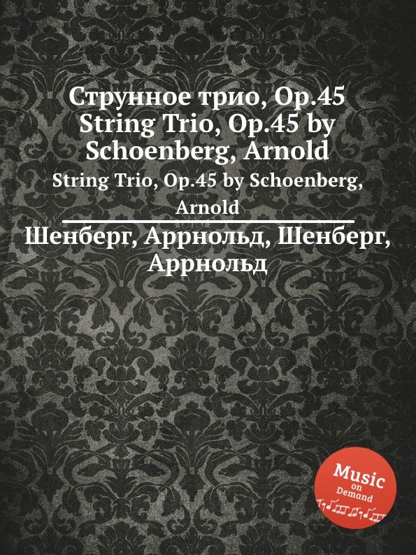 А. Шёнберг Струнное трио, Op.45 а шёнберг 6 песен op 3