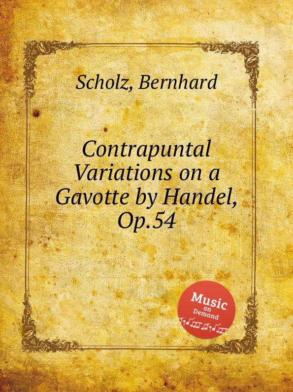 B. Scholz Contrapuntal Variations on a Gavotte by Handel, Op.54 a geibel gavotte impromptu